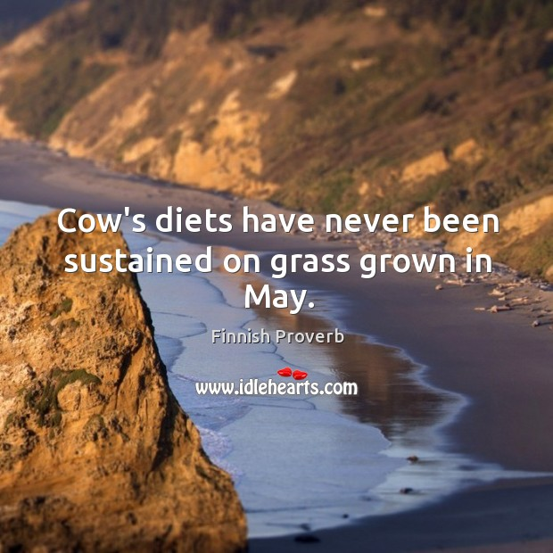 Cow's diets have never been sustained on grass grown in may. Finnish Proverbs Image