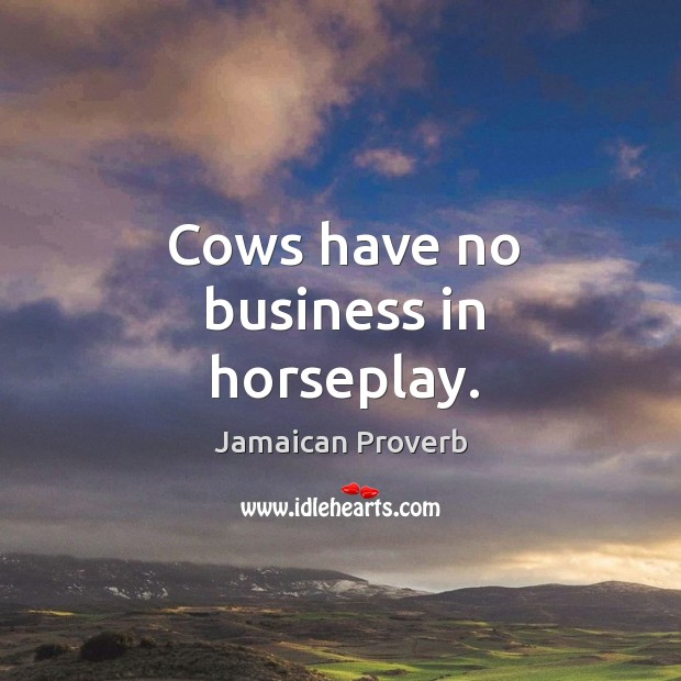 Cows have no business in horseplay. Jamaican Proverbs Image
