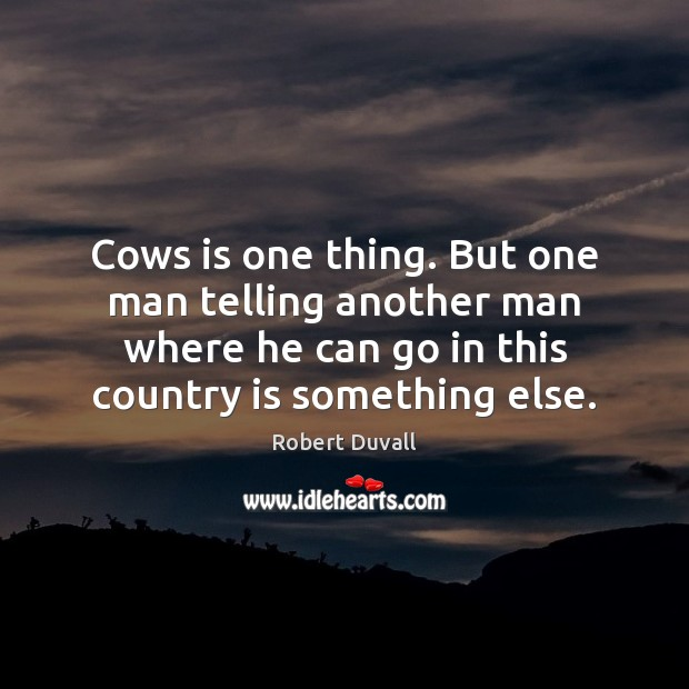 Cows is one thing. But one man telling another man where he Robert Duvall Picture Quote