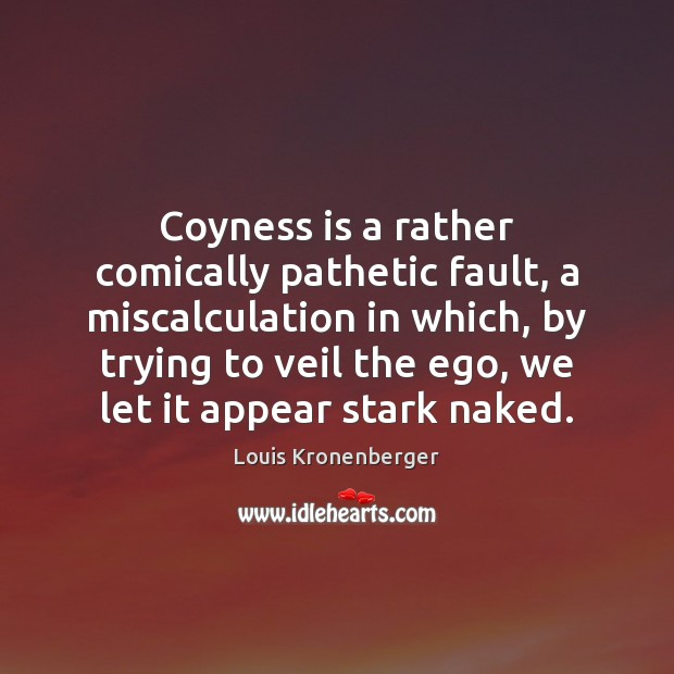 Coyness is a rather comically pathetic fault, a miscalculation in which, by Louis Kronenberger Picture Quote