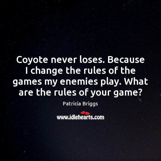 Coyote never loses. Because I change the rules of the games my Patricia Briggs Picture Quote