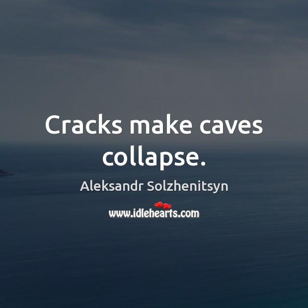 Cracks make caves collapse. Aleksandr Solzhenitsyn Picture Quote