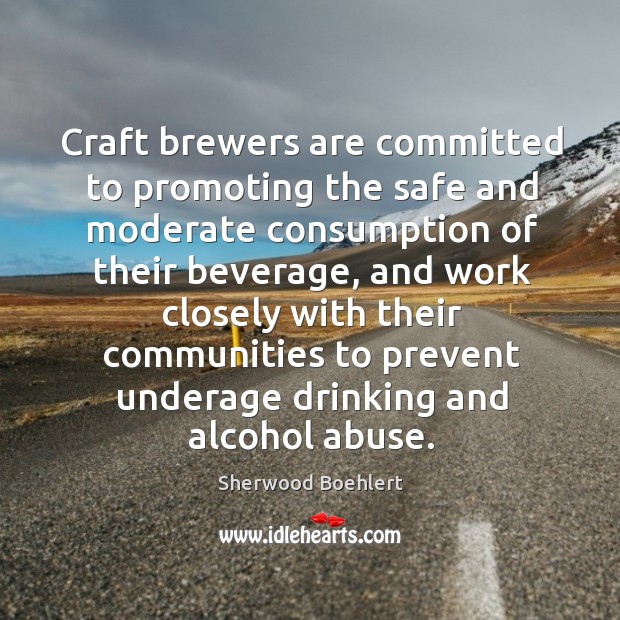 Craft brewers are committed to promoting the safe and moderate consumption of their beverage Sherwood Boehlert Picture Quote