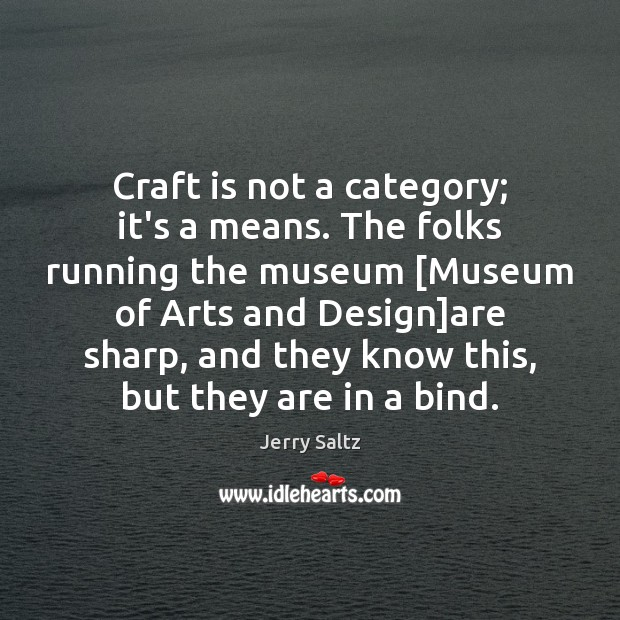 Craft is not a category; it's a means. The folks running the Jerry Saltz Picture Quote