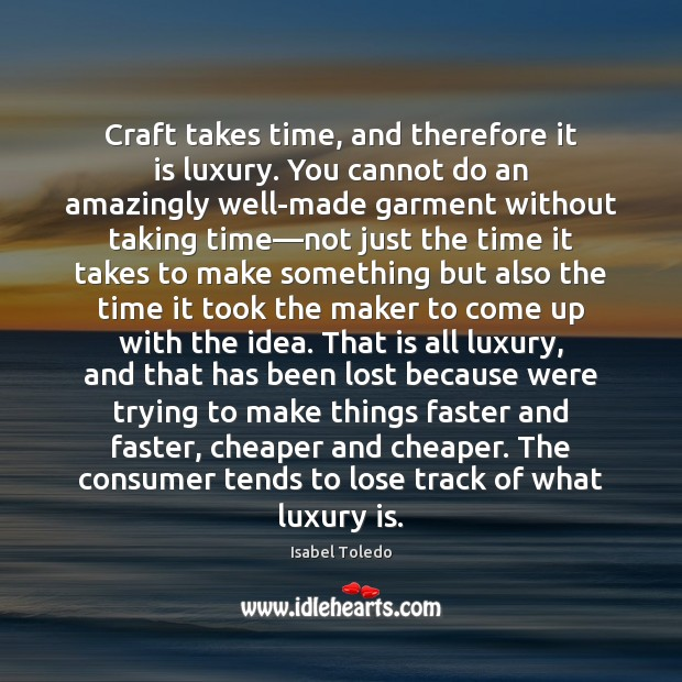 Image, Craft takes time, and therefore it is luxury. You cannot do an