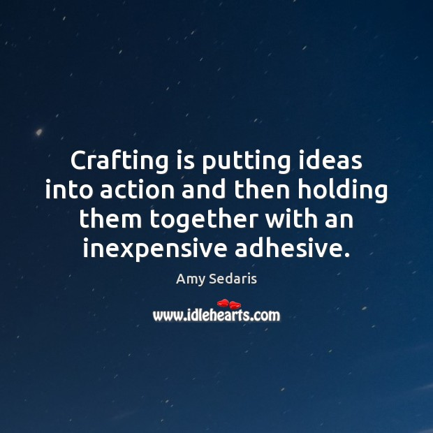 Crafting is putting ideas into action and then holding them together with Amy Sedaris Picture Quote