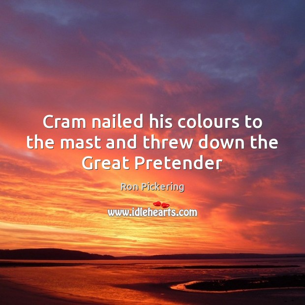 Cram nailed his colours to the mast and threw down the Great Pretender Image