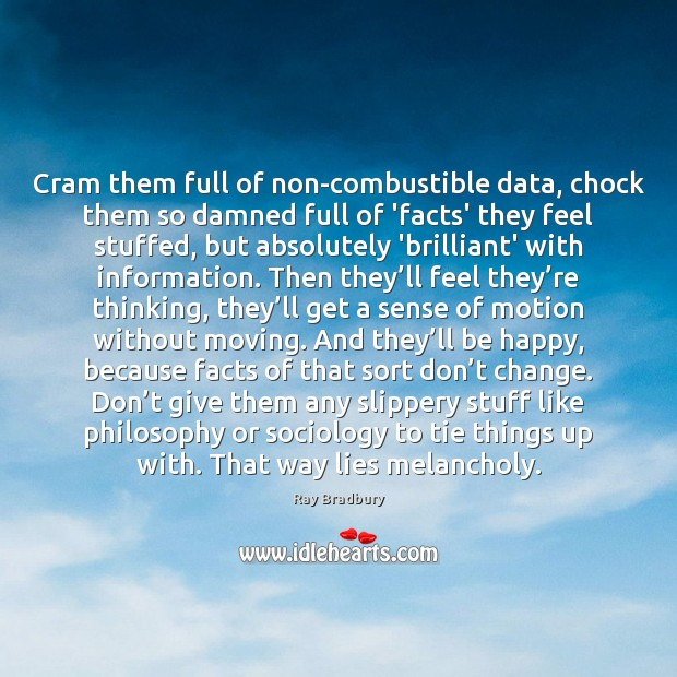 Cram them full of non-combustible data, chock them so damned full of Ray Bradbury Picture Quote