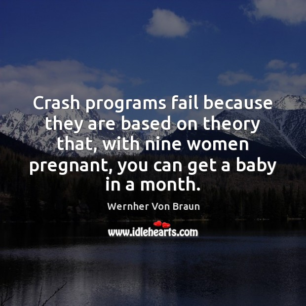 Crash programs fail because they are based on theory that, with nine Wernher Von Braun Picture Quote