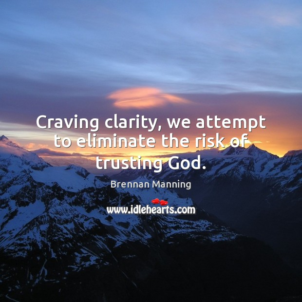 Image, Craving clarity, we attempt to eliminate the risk of trusting God.