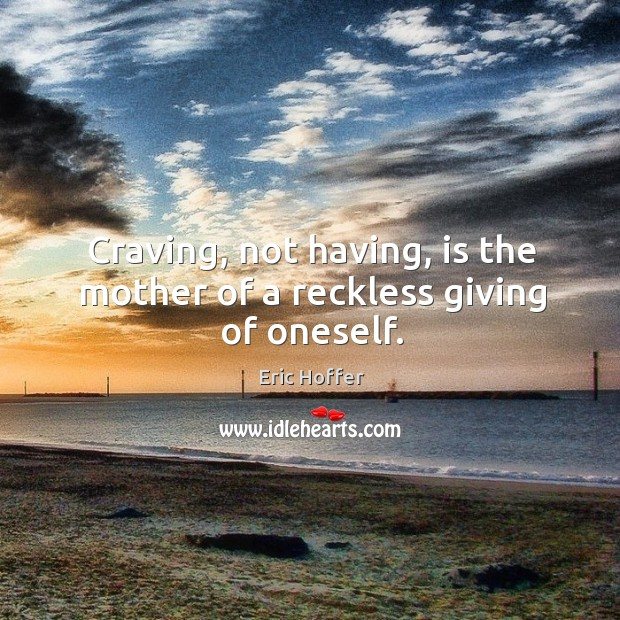 Craving, not having, is the mother of a reckless giving of oneself. Image