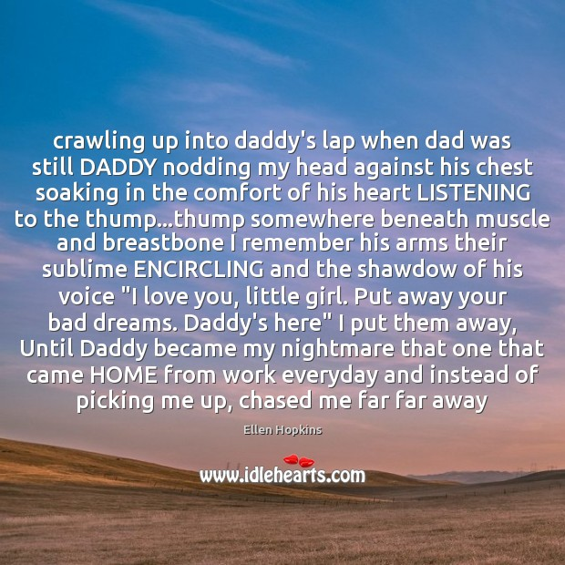 Crawling up into daddy's lap when dad was still DADDY nodding my Ellen Hopkins Picture Quote