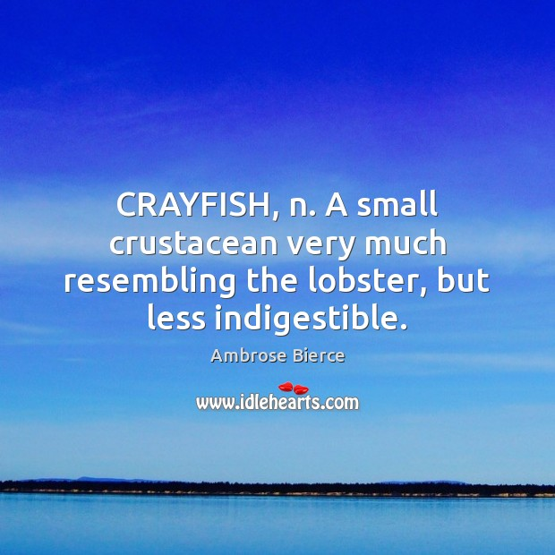 Image, CRAYFISH, n. A small crustacean very much resembling the lobster, but less indigestible.