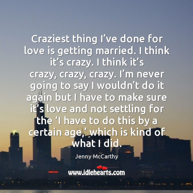 Craziest thing I've done for love is getting married. I think it's crazy. I think it's crazy, crazy, crazy. Jenny McCarthy Picture Quote