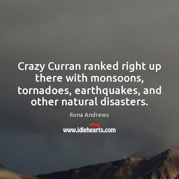 Crazy Curran ranked right up there with monsoons, tornadoes, earthquakes, and other Ilona Andrews Picture Quote