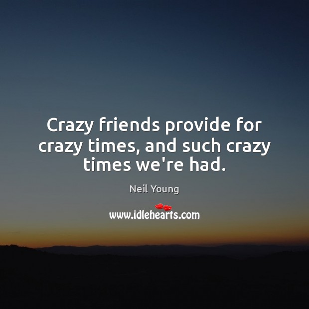 Crazy friends provide for crazy times, and such crazy times we're had. Neil Young Picture Quote
