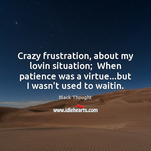 Image, Crazy frustration, about my lovin situation;  When patience was a virtue…but