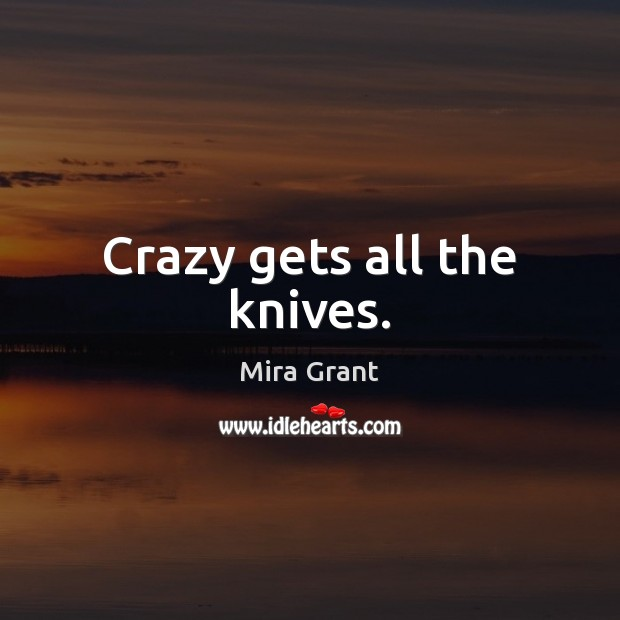 Crazy gets all the knives. Mira Grant Picture Quote