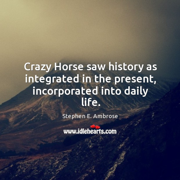 Crazy horse saw history as integrated in the present, incorporated into daily life. Stephen E. Ambrose Picture Quote