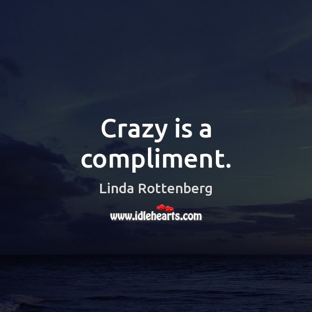 Image, Crazy is a compliment.