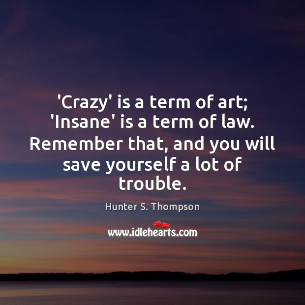 'Crazy' is a term of art; 'Insane' is a term of law. Hunter S. Thompson Picture Quote