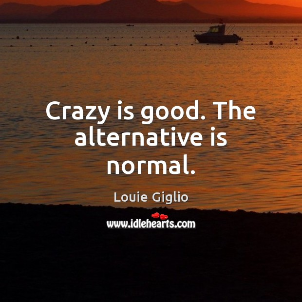 Crazy is good. The alternative is normal. Image