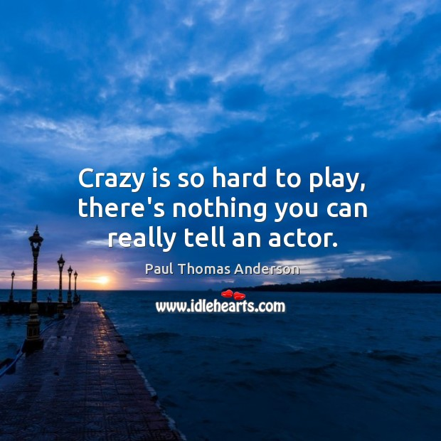 Crazy is so hard to play, there's nothing you can really tell an actor. Paul Thomas Anderson Picture Quote