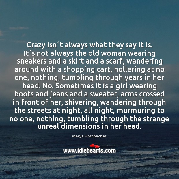 Crazy isn´t always what they say it is. It´s not Marya Hornbacher Picture Quote