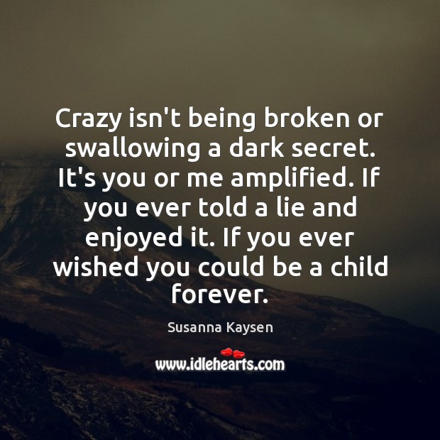 Crazy isn't being broken or swallowing a dark secret. It's you or Susanna Kaysen Picture Quote
