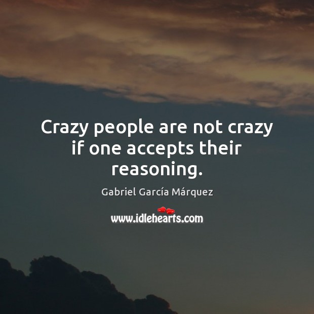 Crazy people are not crazy if one accepts their reasoning.