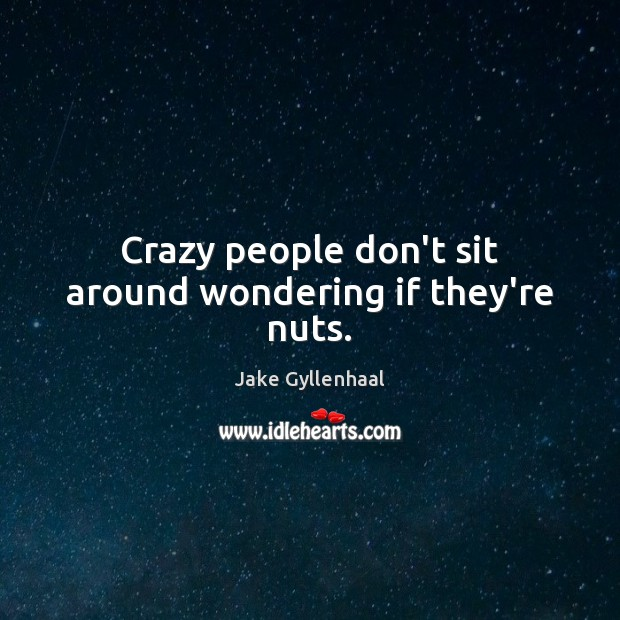 Crazy people don't sit around wondering if they're nuts. Jake Gyllenhaal Picture Quote