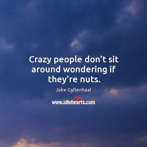 Crazy people don't sit around wondering if they're nuts. Image