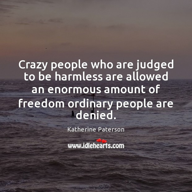 Crazy people who are judged to be harmless are allowed an enormous Image