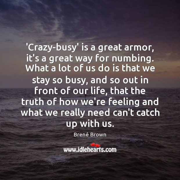 'Crazy-busy' is a great armor, it's a great way for numbing. What Image