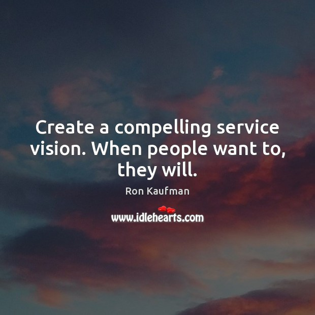 Create a compelling service vision. When people want to, they will. Ron Kaufman Picture Quote