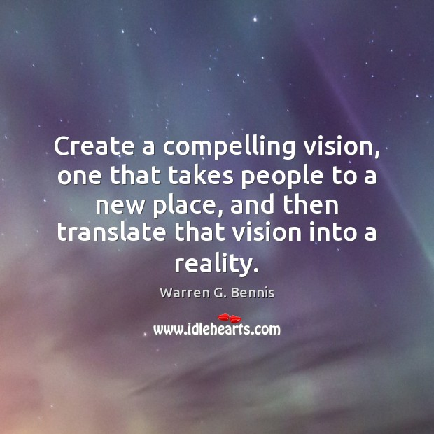 Create a compelling vision, one that takes people to a new place, Warren G. Bennis Picture Quote