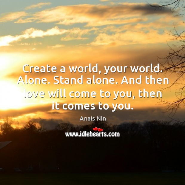 Create a world, your world. Alone. Stand alone. And then love will Anais Nin Picture Quote