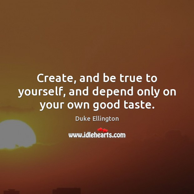 Create, and be true to yourself, and depend only on your own good taste. Image