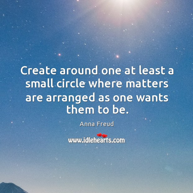 Image, Create around one at least a small circle where matters are arranged as one wants them to be.
