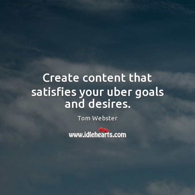 Image, Create content that satisfies your uber goals and desires.