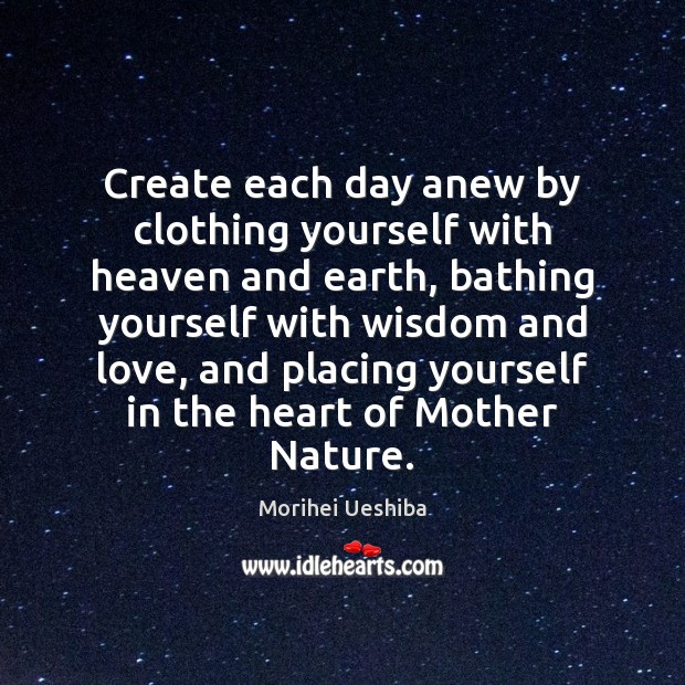 Create each day anew by clothing yourself with heaven and earth, bathing Morihei Ueshiba Picture Quote
