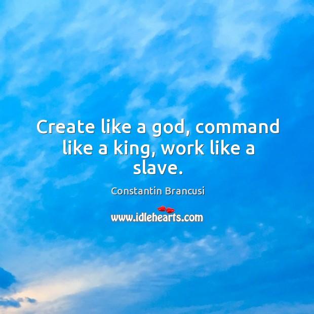 Create like a God, command like a king, work like a slave. Image
