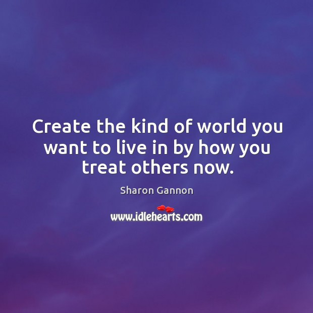 Create the kind of world you want to live in by how you treat others now. Image