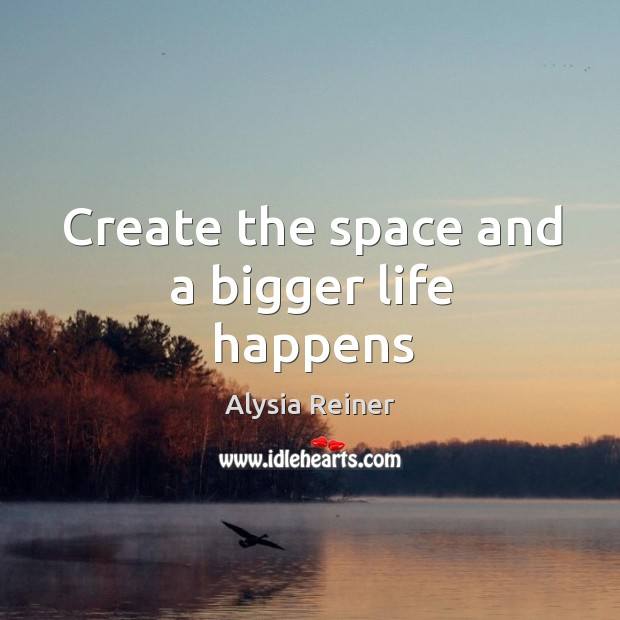 Create the space and a bigger life happens Image