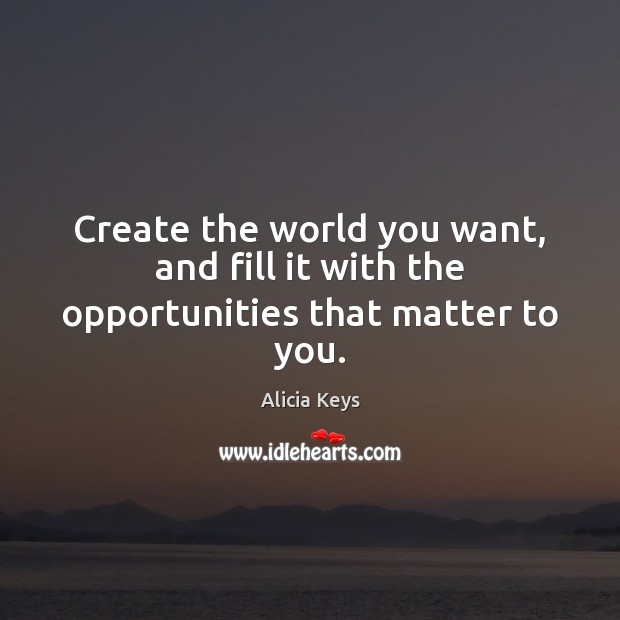 Create the world you want, and fill it with the opportunities that matter to you. Image