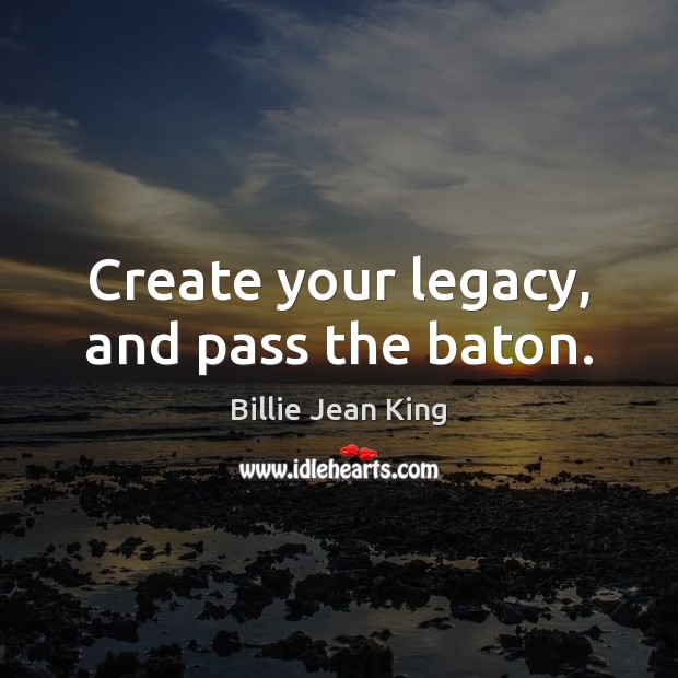 Create your legacy, and pass the baton. Image