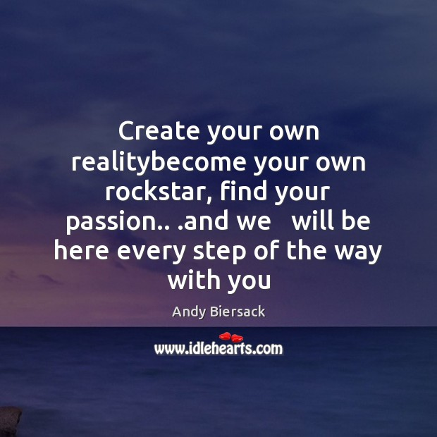 Create your own realitybecome your own rockstar, find your passion.. .and we Image