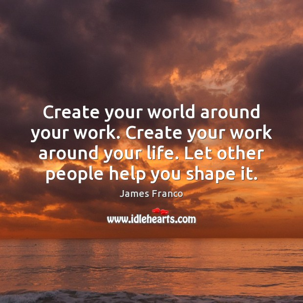 Create your world around your work. Create your work around your life. James Franco Picture Quote