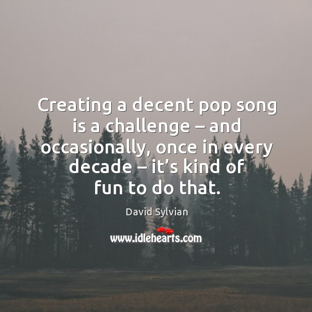 Creating a decent pop song is a challenge – and occasionally, once in every decade – it's kind of fun to do that. Image