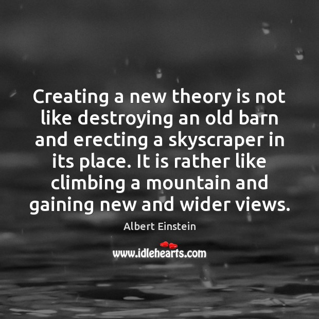 Creating a new theory is not like destroying an old barn and Albert Einstein Picture Quote